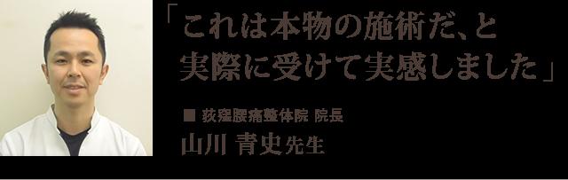 「これは本物の施術だ、と 実際に受けて実感しました」 ー荻窪腰痛整体院 院長 山川 青史先生からの推薦文